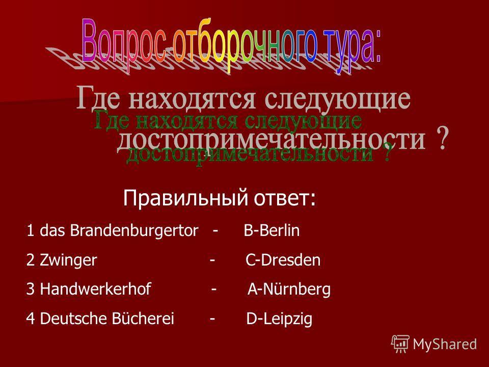 Правильный ответ: 1 das Brandenburgertor - B-Berlin 2 Zwinger - C-Dresden 3 Handwerkerhof - A-Nürnberg 4 Deutsche Bücherei - D-Leipzig