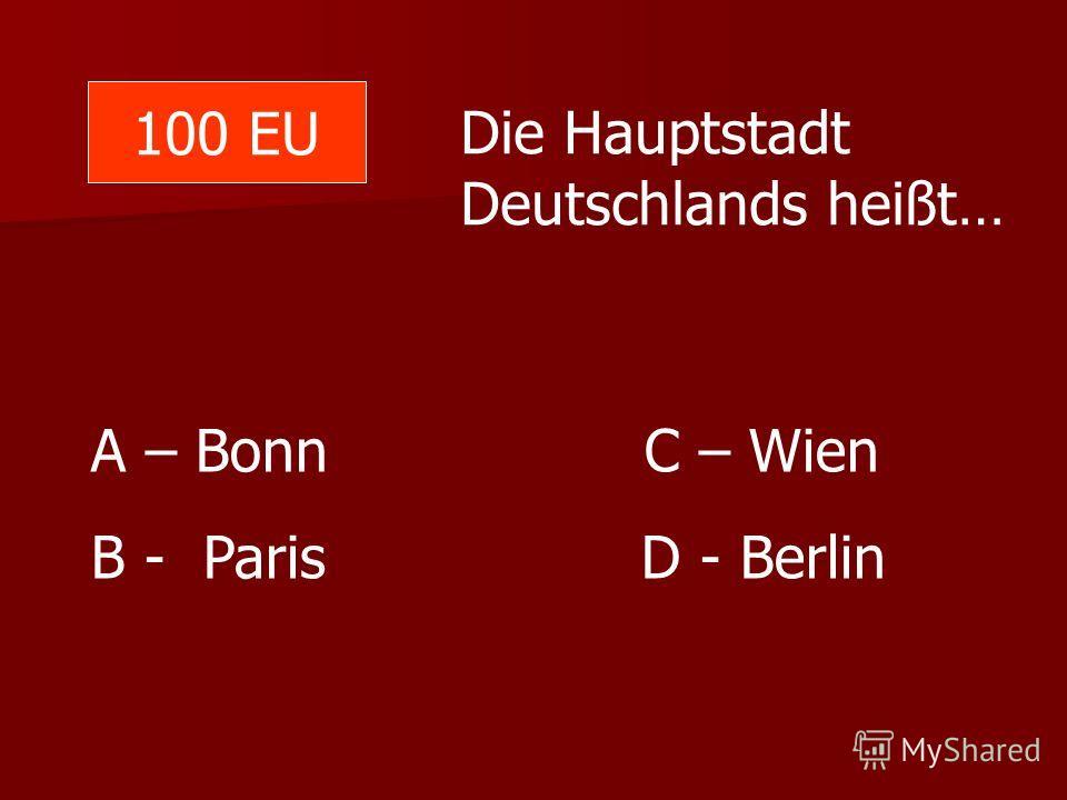 100 EU Die Hauptstadt Deutschlands heißt… A – Bonn C – Wien B - Paris D - Berlin