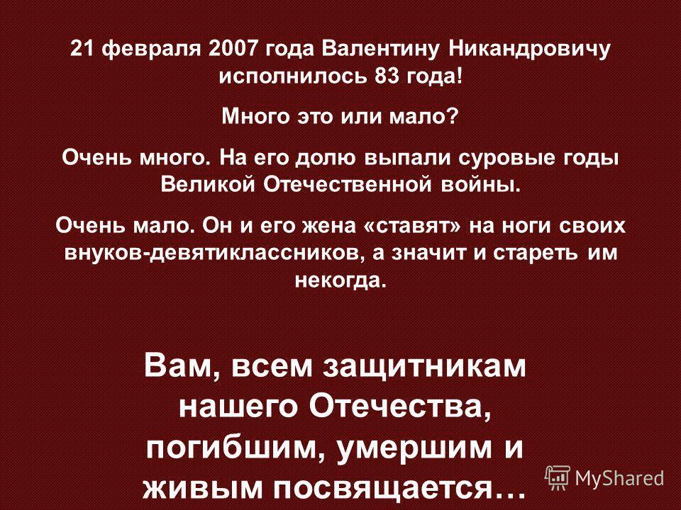 21 февраля 2007 года Валентину Никандровичу исполнилось 83 года! Много это или мало? Очень много. На его долю выпали суровые годы Великой Отечественной войны. Очень мало. Он и его жена «ставят» на ноги своих внуков-девятиклассников, а значит и старет