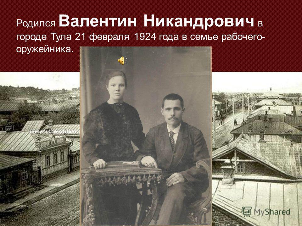 Родился Валентин Никандрович в городе Тула 21 февраля 1924 года в семье рабочего- оружейника.