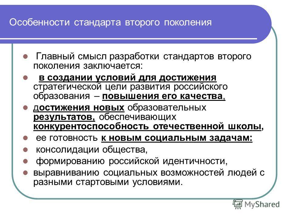 Особенности стандарта второго поколения Главный смысл разработки стандартов второго поколения заключается: в создании условий для достижения стратегической цели развития российского образования – повышения его качества, достижения новых образовательн