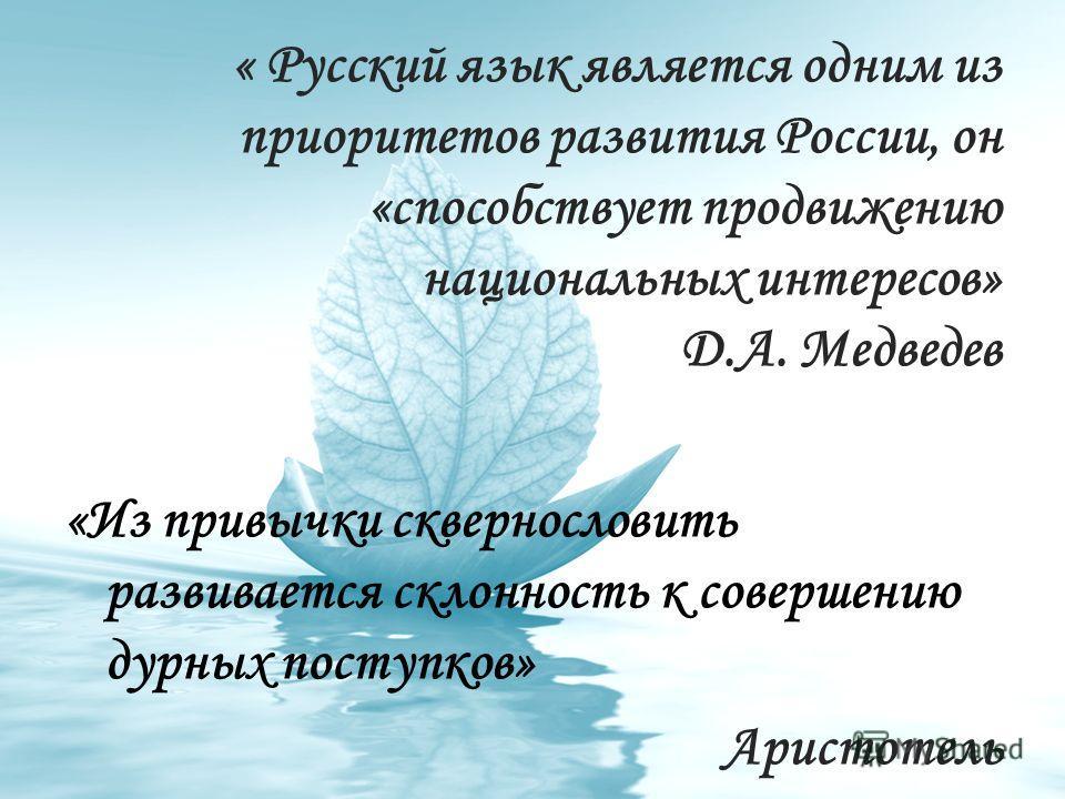 « Русский язык является одним из приоритетов развития России, он «способствует продвижению национальных интересов» Д.А. Медведев «Из привычки сквернословить развивается склонность к совершению дурных поступков» Аристотель