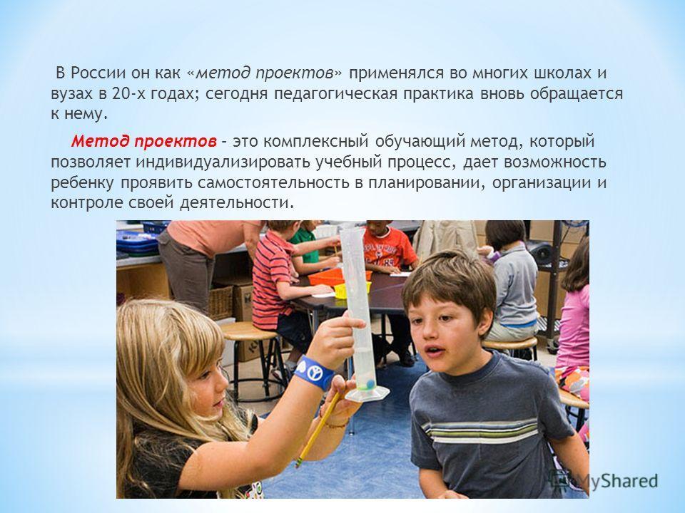 В России он как «метод проектов» применялся во многих школах и вузах в 20-х годах; сегодня педагогическая практика вновь обращается к нему. Метод проектов – это комплексный обучающий метод, который позволяет индивидуализировать учебный процесс, дает