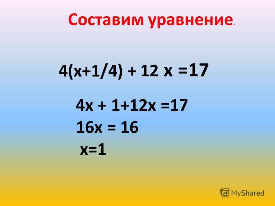 Составим уравнение. 4(х+1/4) + 12 х =17 4х + 1+12х =17 16х = 16 х=1