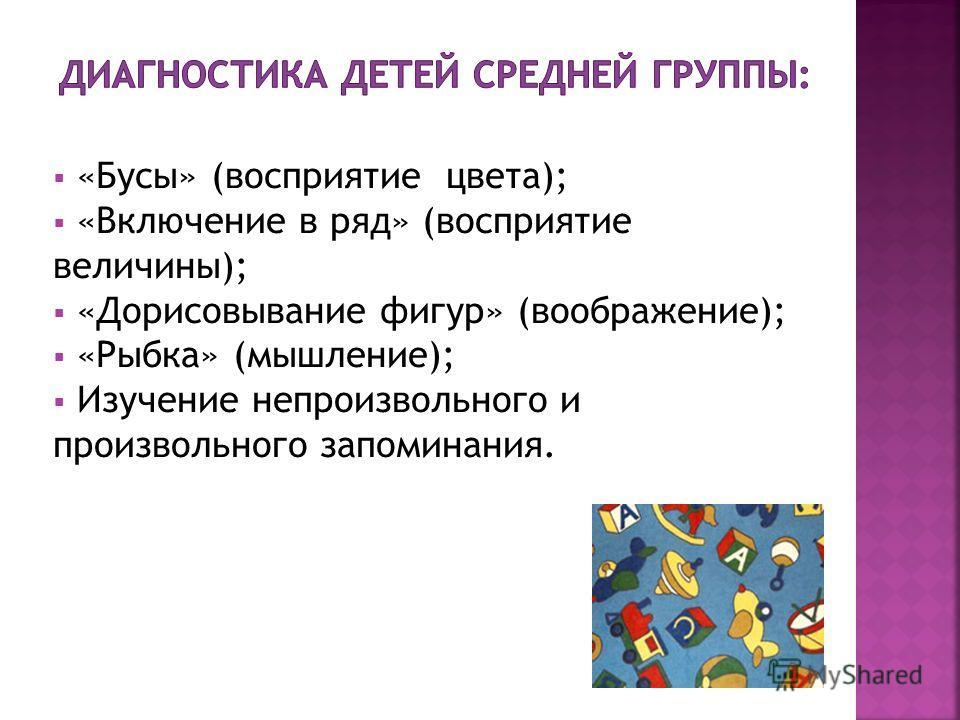 «Бусы» (восприятие цвета); «Включение в ряд» (восприятие величины); «Дорисовывание фигур» (воображение); «Рыбка» (мышление); Изучение непроизвольного и произвольного запоминания.