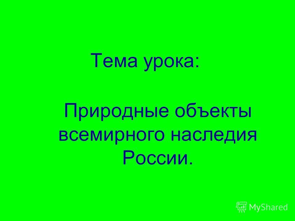 Тема урока: Природные объекты всемирного наследия России.
