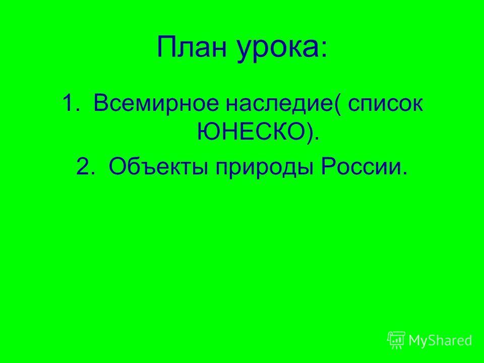 План урока : 1.Всемирное наследие( список ЮНЕСКО). 2.Объекты природы России.