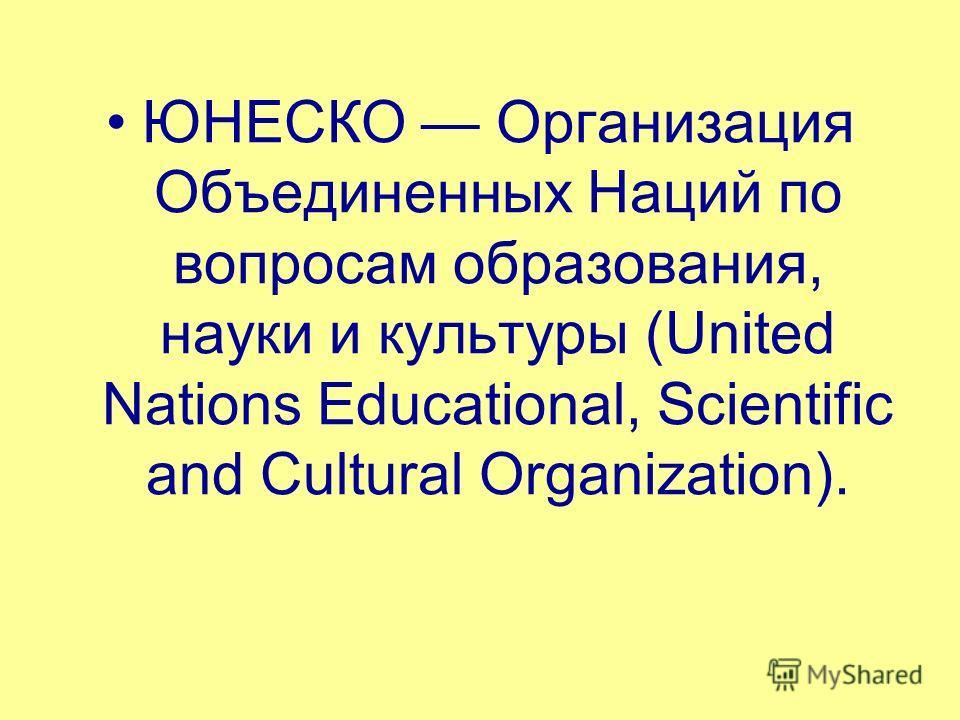ЮНЕСКО Организация Объединенных Наций по вопросам образования, науки и культуры (United Nations Educational, Scientific and Cultural Organization).