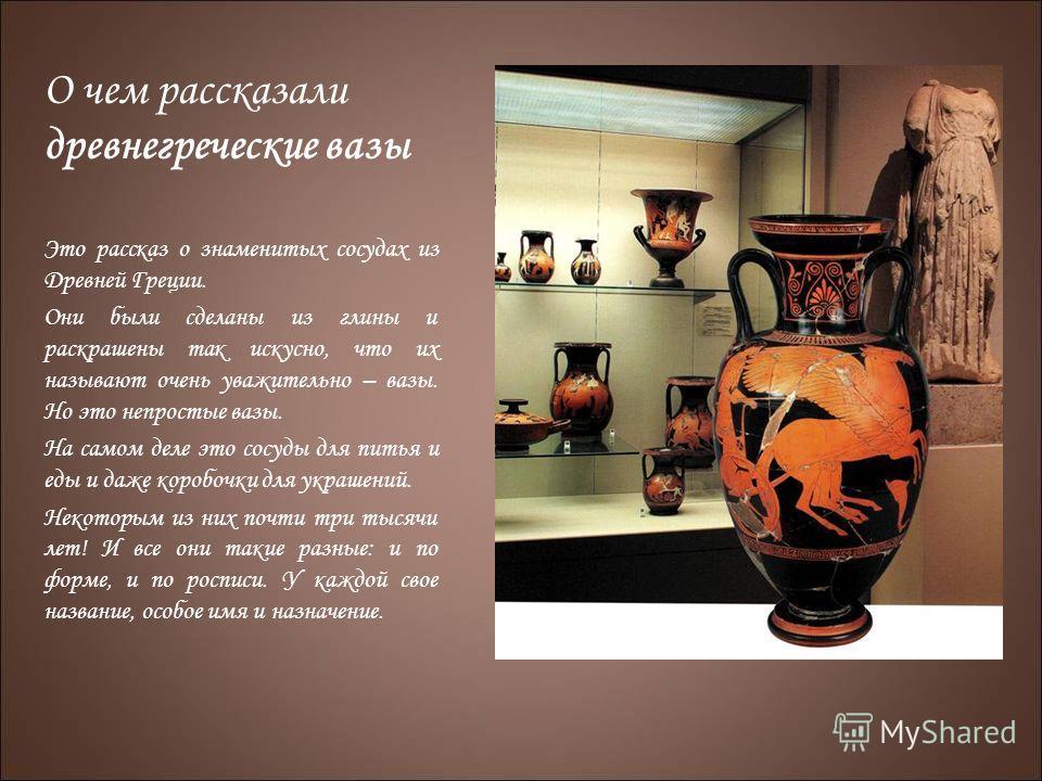 О чем рассказали древнегреческие вазы Это рассказ о знаменитых сосудах из Древней Греции. Они были сделаны из глины и раскрашены так искусно, что их называют очень уважительно – вазы. Но это непростые вазы. На самом деле это сосуды для питья и еды и