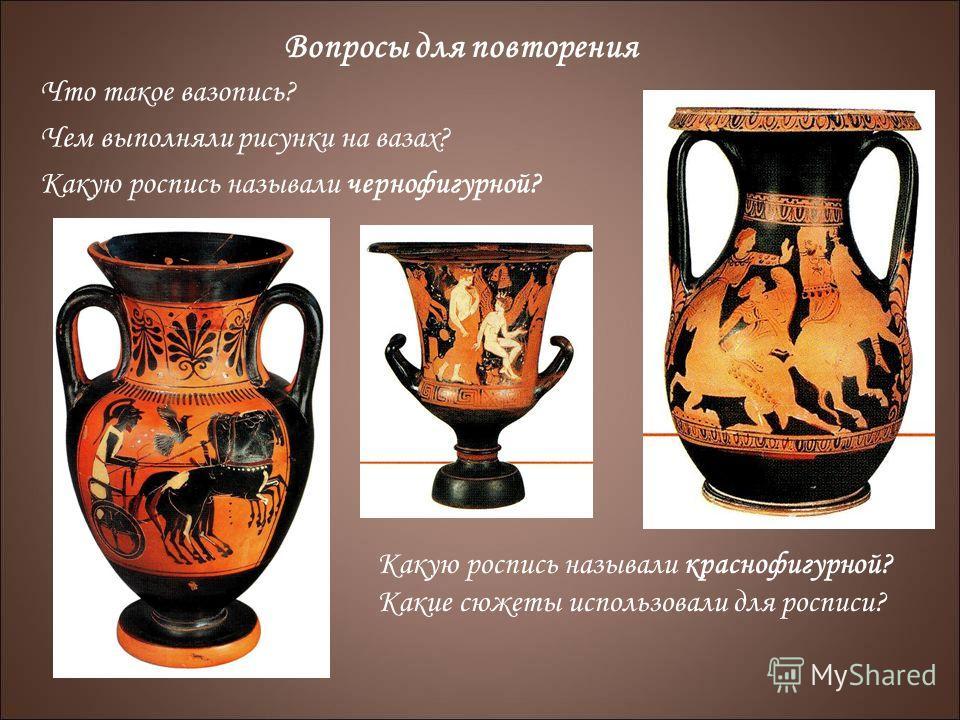 Вопросы для повторения Что такое вазопись? Чем выполняли рисунки на вазах? Какую роспись называли чернофигурной? Какую роспись называли краснофигурной? Какие сюжеты использовали для росписи?