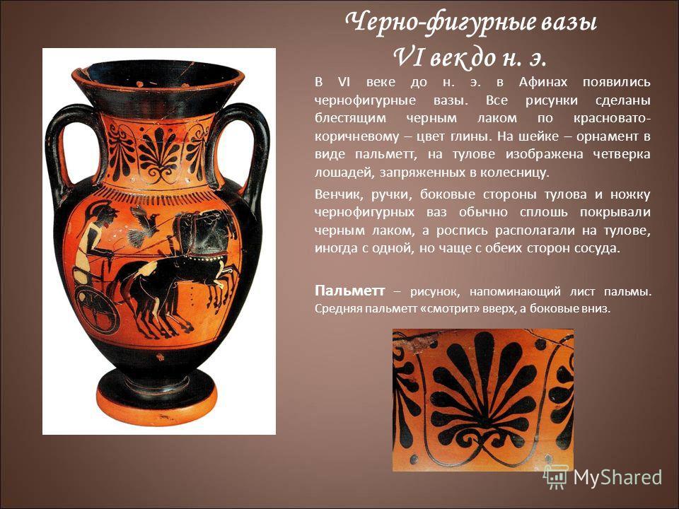 Черно-фигурные вазы VI век до н. э. В VI веке до н. э. в Афинах появились чернофигурные вазы. Все рисунки сделаны блестящим черным лаком по красновато- коричневому – цвет глины. На шейке – орнамент в виде пальметт, на тулове изображена четверка лошад