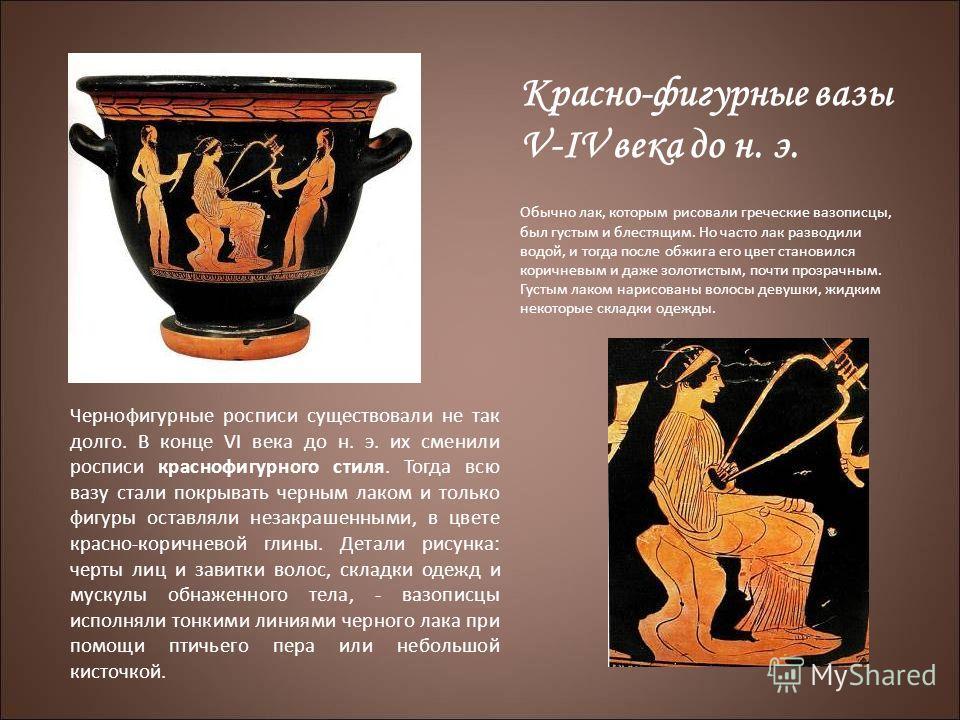 Красно-фигурные вазы V-IV века до н. э. Обычно лак, которым рисовали греческие вазописцы, был густым и блестящим. Но часто лак разводили водой, и тогда после обжига его цвет становился коричневым и даже золотистым, почти прозрачным. Густым лаком нари
