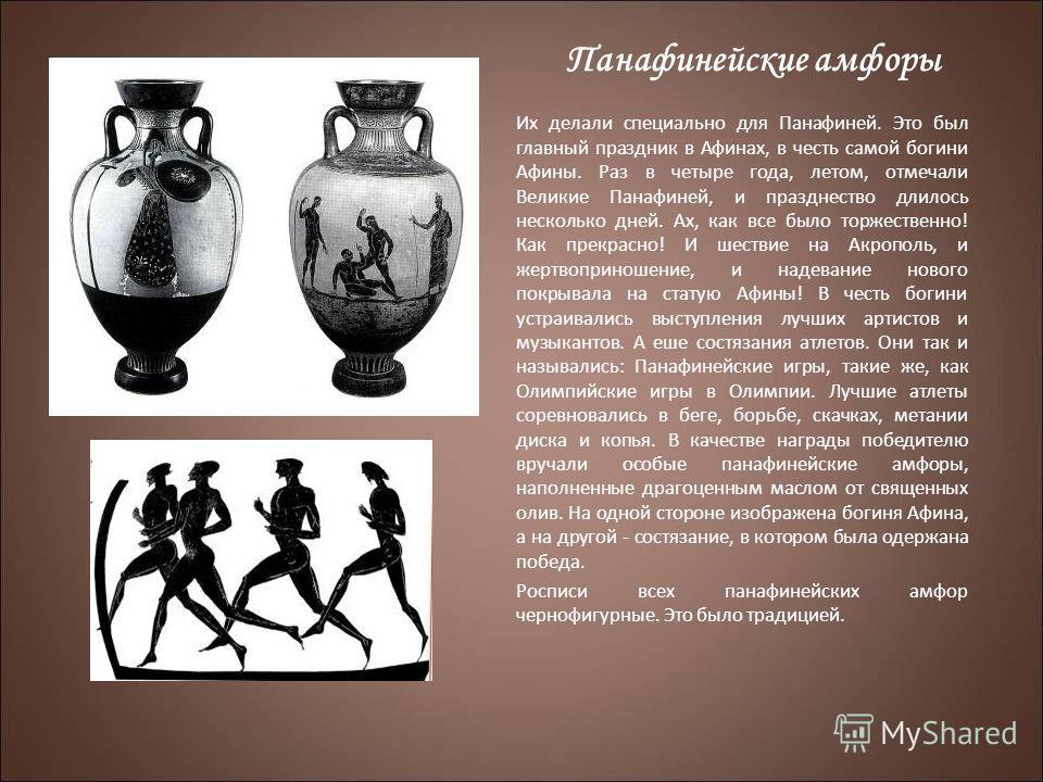 Панафинейские амфоры Их делали специально для Панафиней. Это был главный праздник в Афинах, в честь самой богини Афины. Раз в четыре года, летом, отмечали Великие Панафиней, и празднество длилось несколько дней. Ах, как все было торжественно! Как пре