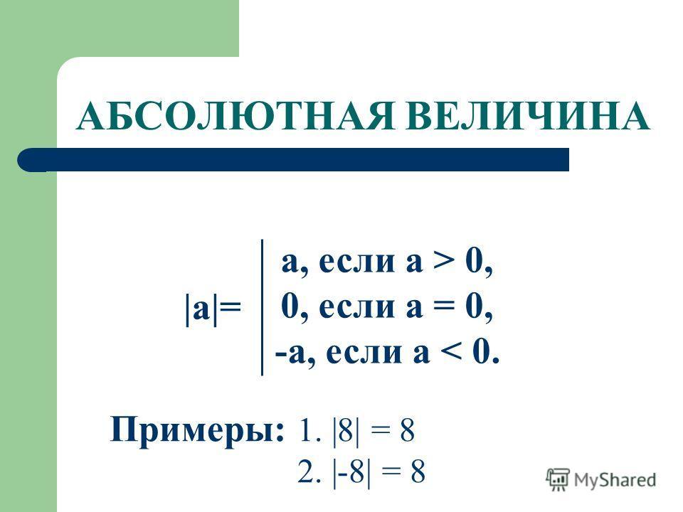 АБСОЛЮТНАЯ ВЕЛИЧИНА |a|= a, если а > 0, 0, если а = 0, -а, если а < 0. Примеры: 1. |8| = 8 2. |-8| = 8