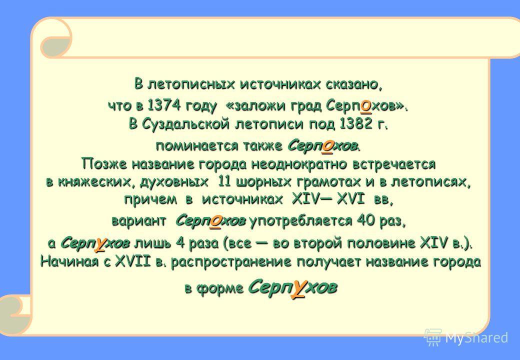 В летописных источниках сказано, что в 1374 году «заложи град Серп о хов». В Суздальской летописи под 1382 г. поминается также Серп о хов. Позже название города неоднократно встречается в княжеских, духовных 11 шорных грамотах и в летописях, причем в