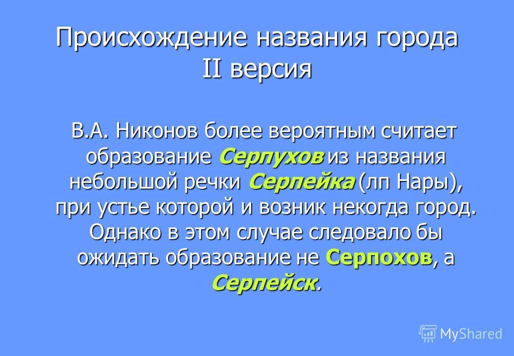 В.А. Никонов более вероятным считает образование Серпухов из названия небольшой речки Серпейка (лп Нары), при устье которой и возник некогда город. Однако в этом случае следовало бы ожидать образование не Серпохов, а Серпейск. В.А. Никонов более веро