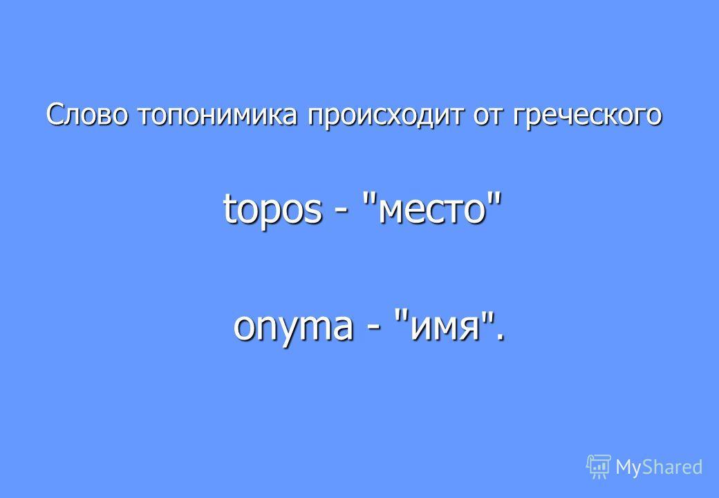 Слово топонимика происходит от греческого Слово топонимика происходит от греческого topos - место topos - место onyma - имя . onyma - имя .