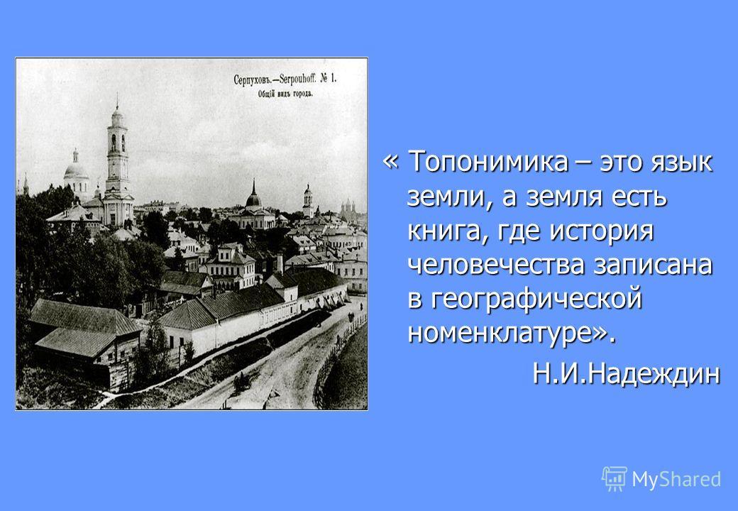 « Топонимика – это язык земли, а земля есть книга, где история человечества записана в географической номенклатуре». Н.И.Надеждин Н.И.Надеждин
