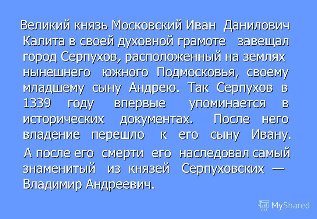 Великий князь Московский Иван Данилович Калита в своей духовной грамоте завещал город Серпухов, расположенный на землях нынешнего южного Подмосковья, своему младшему сыну Андрею. Так Серпухов в 1339 году впервые упоминается в исторических документах.