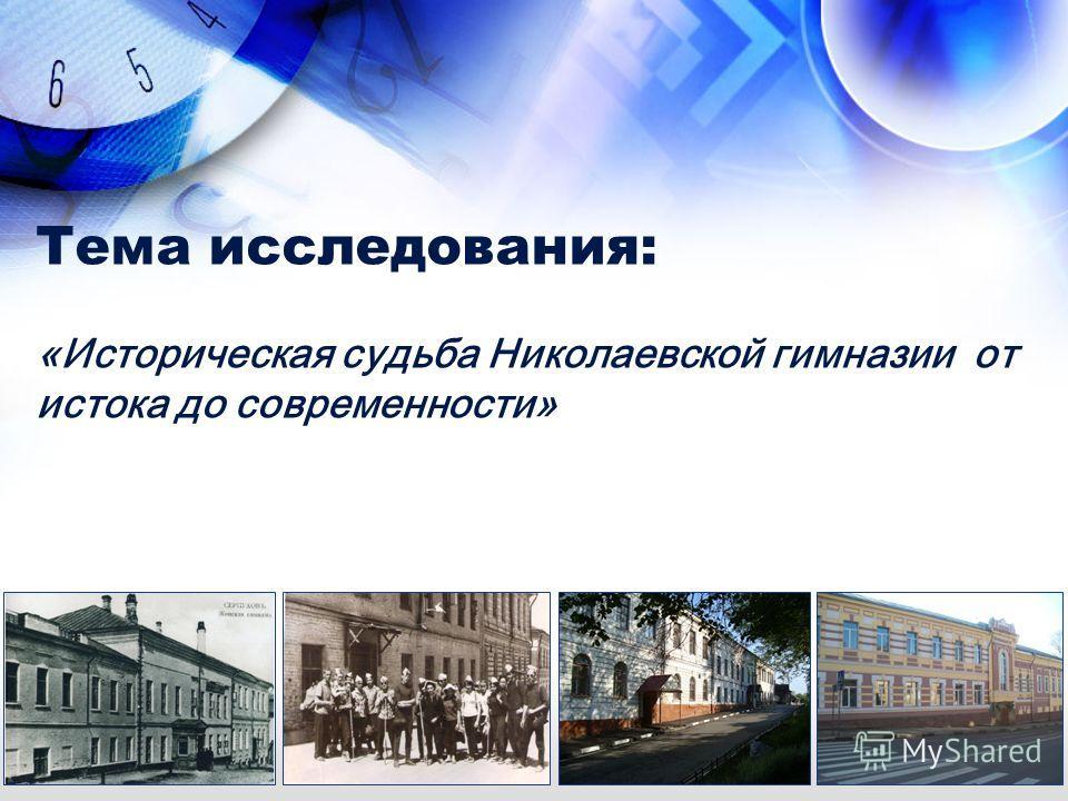 Тема исследования: «Историческая судьба Николаевской гимназии от истока до современности»