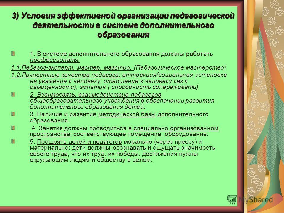 3) Условия эффективной организации педагогической деятельности в системе дополнительного образования 1. В системе дополнительного образования должны работать профессионалы. 1.1.Педагог-эксперт, мастер, маэстро. (Педагогическое мастерство) 1.2.Личност