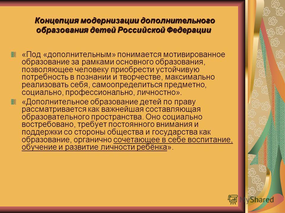 Концепция модернизации дополнительного образования детей Российской Федерации «Под «дополнительным» понимается мотивированное образование за рамками основного образования, позволяющее человеку приобрести устойчивую потребность в познании и творчестве