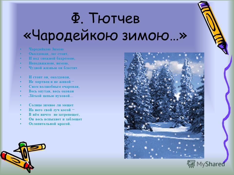 Ф. Тютчев «Чародейкою зимою…» Чародейкою Зимою Околдован, лес стоит, И под снежной бахромою, Неподвижною, немою, Чудной жизнью он блестит. И стоит он, околдован, Не мертвец и не живой – Сном волшебным очарован, Весь опутан, весь окован Лёгкой цепью п