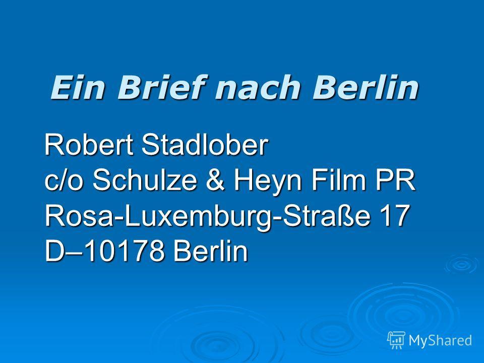 Ein Brief nach Berlin Robert Stadlober c/o Schulze & Heyn Film PR Rosa-Luxemburg-Straße 17 D–10178 Berlin Robert Stadlober c/o Schulze & Heyn Film PR Rosa-Luxemburg-Straße 17 D–10178 Berlin
