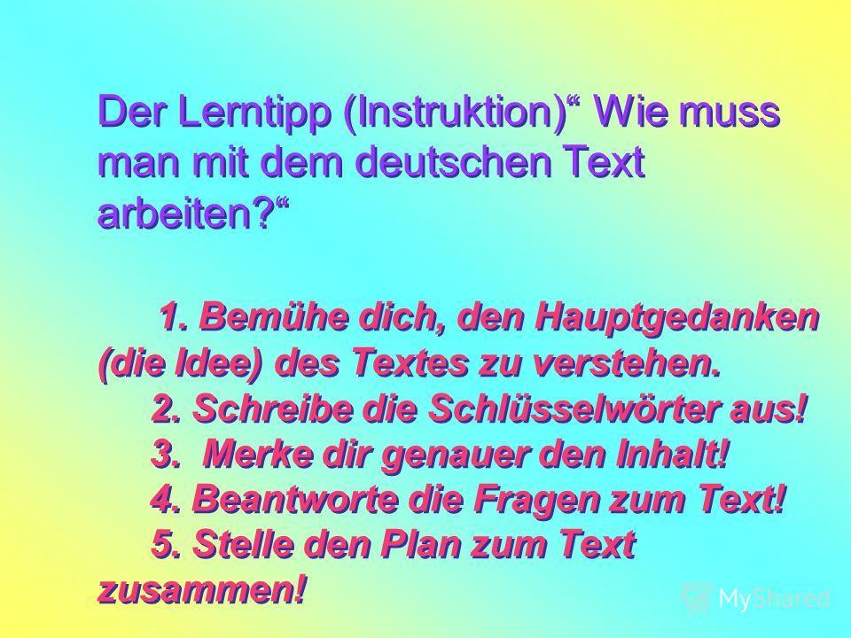 Der Lerntipp (Instruktion) Wie muss man mit dem deutschen Text arbeiten? 1. Bemühe dich, den Hauptgedanken (die Idee) des Textes zu verstehen. 2. Schreibe die Schlüsselwörter aus! 3. Merke dir genauer den Inhalt! 4. Beantworte die Fragen zum Text! 5.