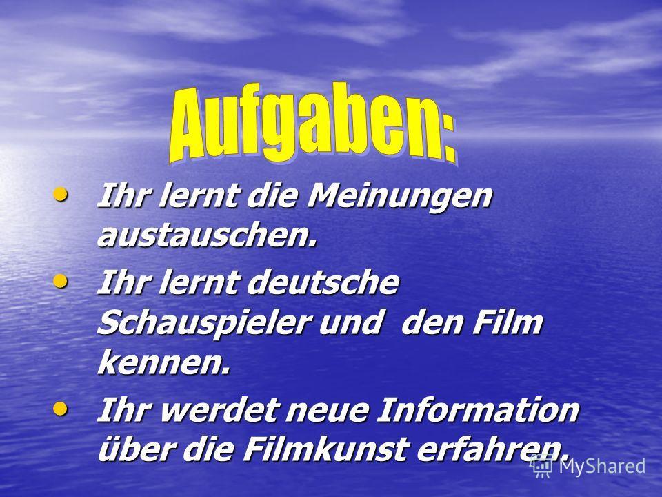 Ihr lernt die Meinungen austauschen. Ihr lernt die Meinungen austauschen. Ihr lernt deutsche Schauspieler und den Film kennen. Ihr lernt deutsche Schauspieler und den Film kennen. Ihr werdet neue Information über die Filmkunst erfahren. Ihr werdet ne