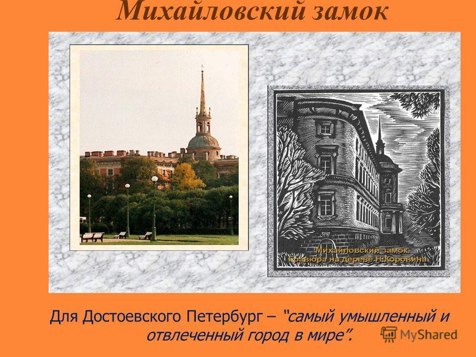 Михайловский замок Для Достоевского Петербург – самый умышленный и отвлеченный город в мире.