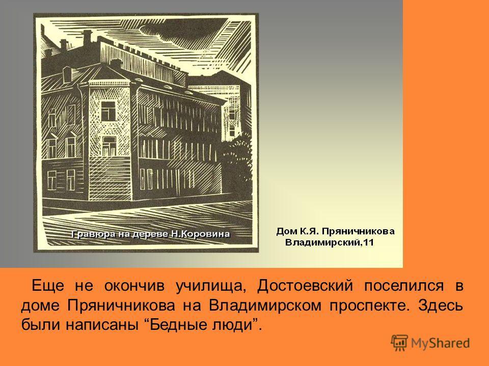 Еще не окончив училища, Достоевский поселился в доме Пряничникова на Владимирском проспекте. Здесь были написаны Бедные люди.