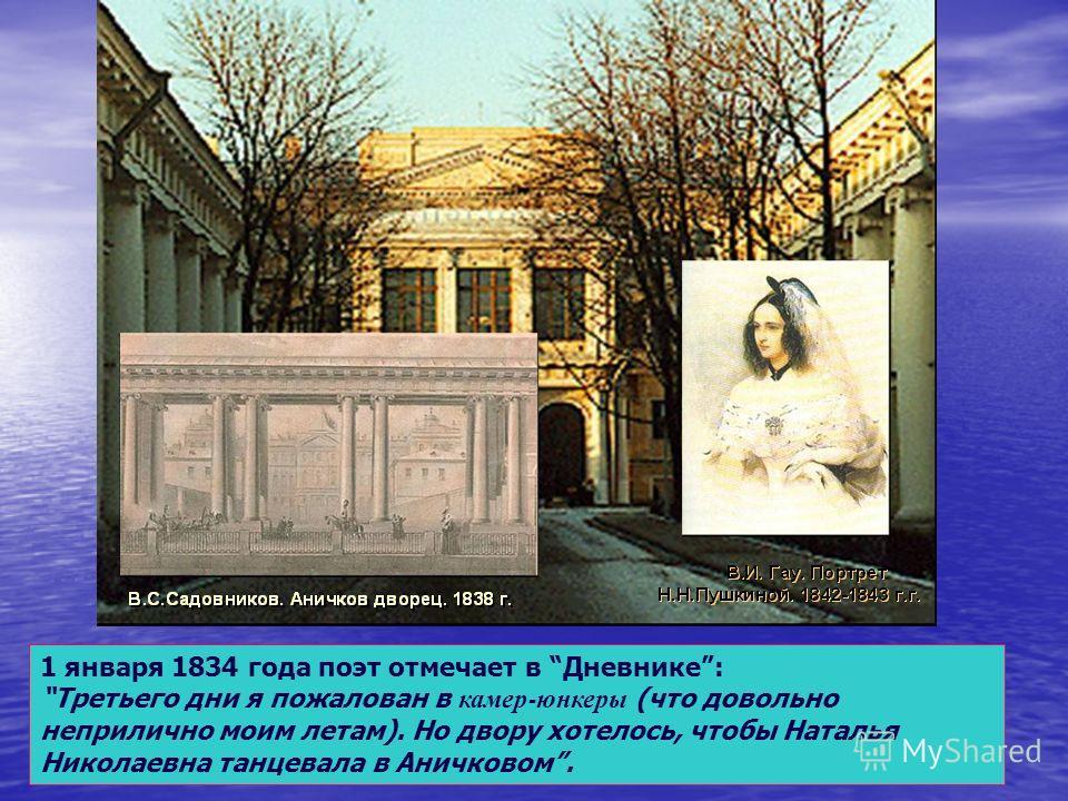 1 января 1834 года поэт отмечает в Дневнике: Третьего дни я пожалован в камер - юнкеры (что довольно неприлично моим летам). Но двору хотелось, чтобы Наталья Николаевна танцевала в Аничковом.