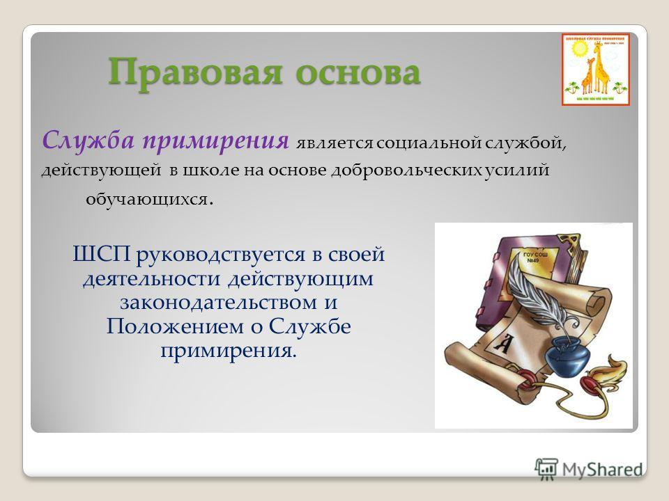 Правовая основа Служба примирения является социальной службой, действующей в школе на основе добровольческих усилий обучающихся. ШСП руководствуется в своей деятельности действующим законодательством и Положением о Службе примирения.