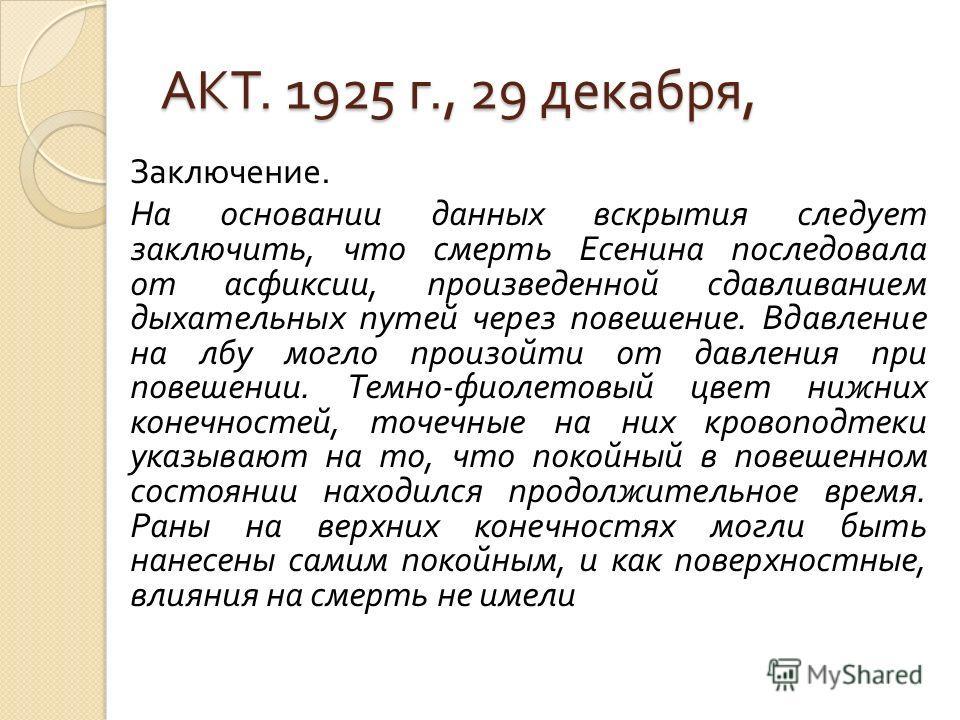 АКТ. 1925 г., 29 декабря, Заключение. На основании данных вскрытия следует заключить, что смерть Есенина последовала от асфиксии, произведенной сдавливанием дыхательных путей через повешение. Вдавление на лбу могло произойти от давления при повешении
