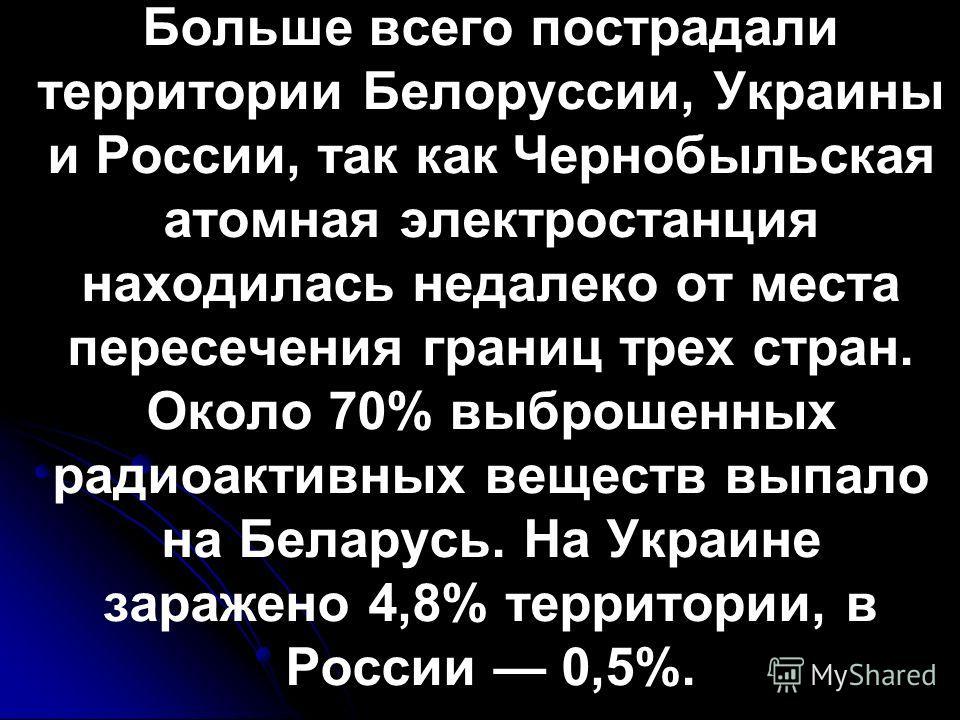 Больше всего пострадали территории Белоруссии, Украины и России, так как Чернобыльская атомная электростанция находилась недалеко от места пересечения границ трех стран. Около 70% выброшенных радиоактивных веществ выпало на Беларусь. На Украине зараж