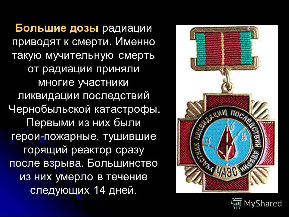 Большие дозы радиации приводят к смерти. Именно такую мучительную смерть от радиации приняли многие участники ликвидации последствий Чернобыльской катастрофы. Первыми из них были герои-пожарные, тушившие горящий реактор сразу после взрыва. Большинств