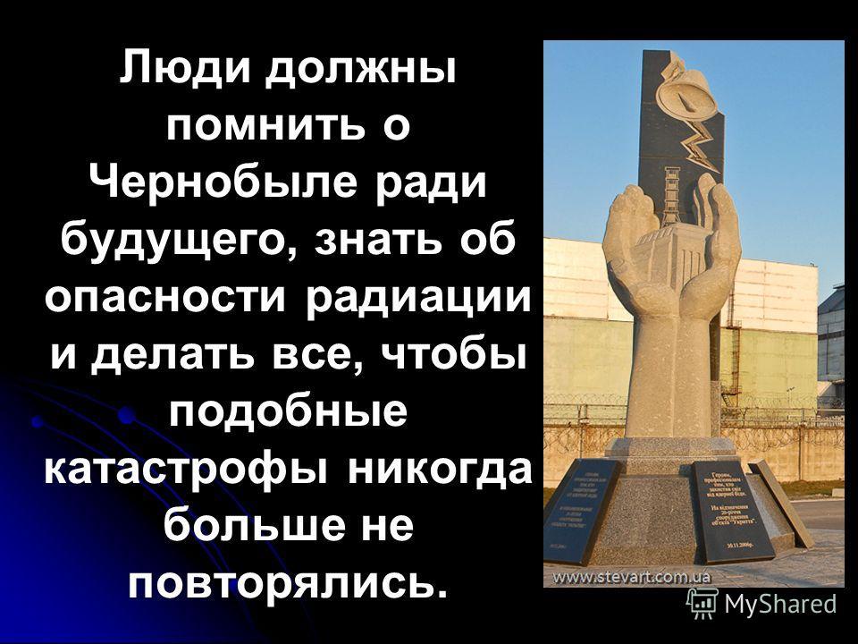 Люди должны помнить о Чернобыле ради будущего, знать об опасности радиации и делать все, чтобы подобные катастрофы никогда больше не повторялись.