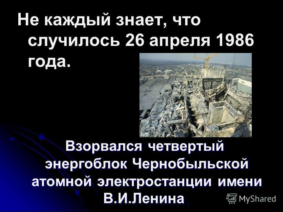 Не каждый знает, что случилось 26 апреля 1986 года. Взорвался четвертый энергоблок Чернобыльской атомной электростанции имени В.И.Ленина. Взорвался четвертый энергоблок Чернобыльской атомной электростанции имени В.И.Ленина.