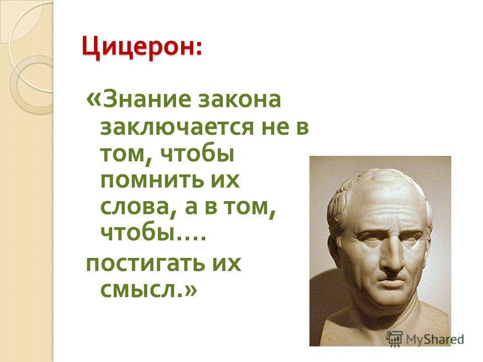 Цицерон : « Знание закона заключается не в том, чтобы помнить их слова, а в том, чтобы …. постигать их смысл.»