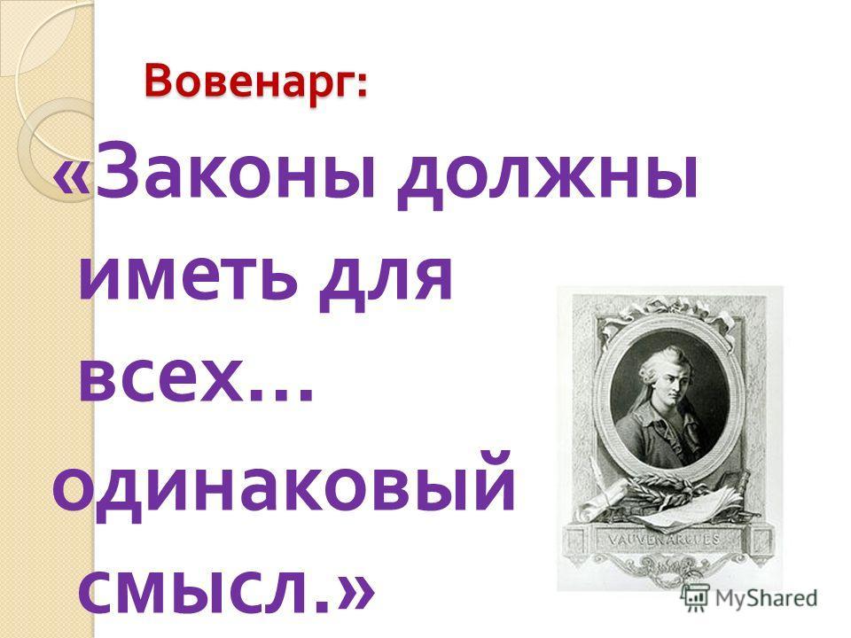 Вовенарг : « Законы должны иметь для всех … одинаковый смысл.»