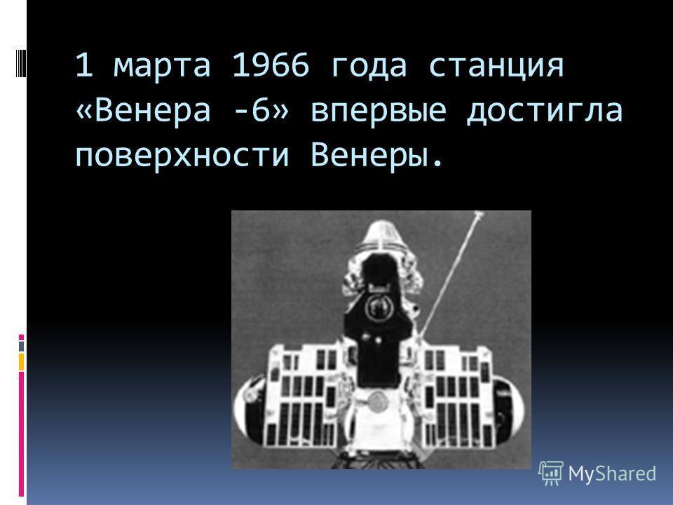 1 марта 1966 года станция «Венера -6» впервые достигла поверхности Венеры.