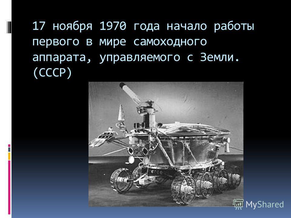 17 ноября 1970 года начало работы первого в мире самоходного аппарата, управляемого с Земли. (СССР)