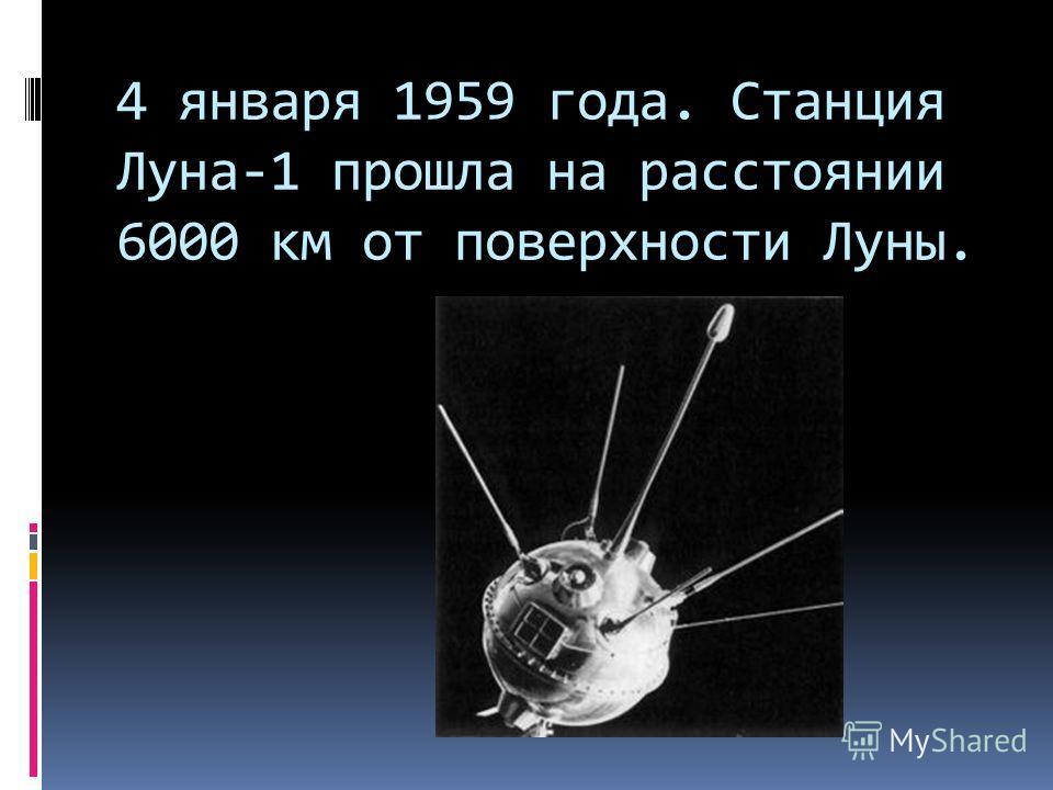 4 января 1959 года. Станция Луна-1 прошла на расстоянии 6000 км от поверхности Луны.