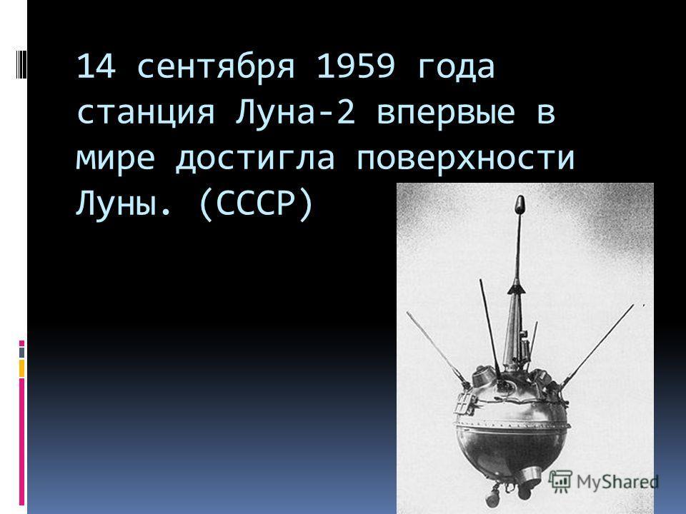 14 сентября 1959 года станция Луна-2 впервые в мире достигла поверхности Луны. (СССР)