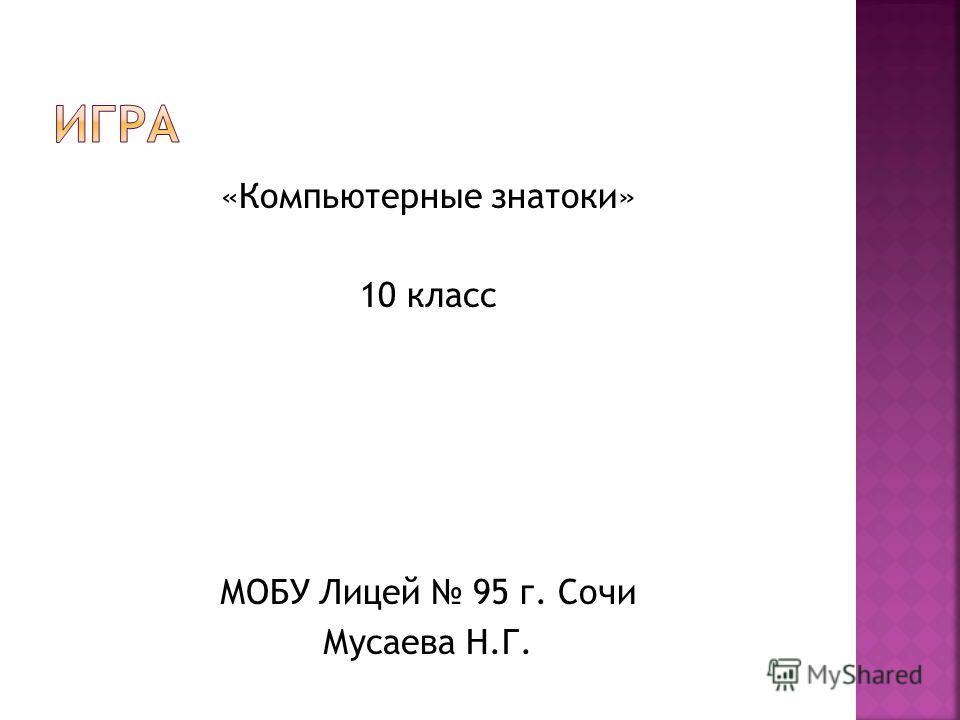 «Компьютерные знатоки» 10 класс МОБУ Лицей 95 г. Сочи Мусаева Н.Г.