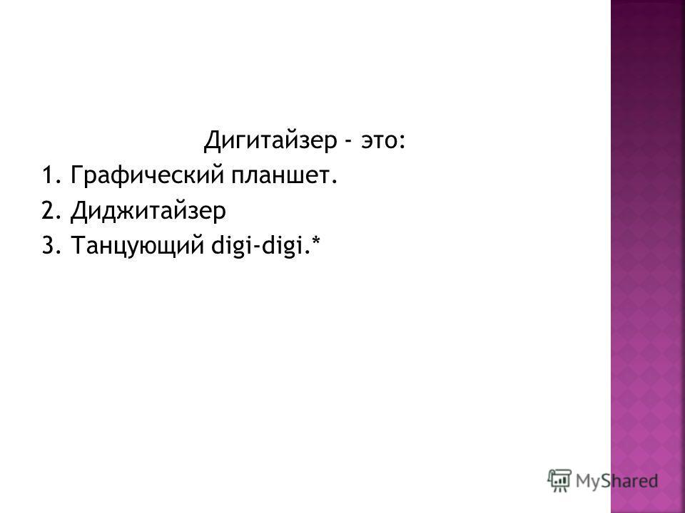 Дигитайзер - это: 1. Графический планшет. 2. Диджитайзер 3. Танцующий digi-digi.*