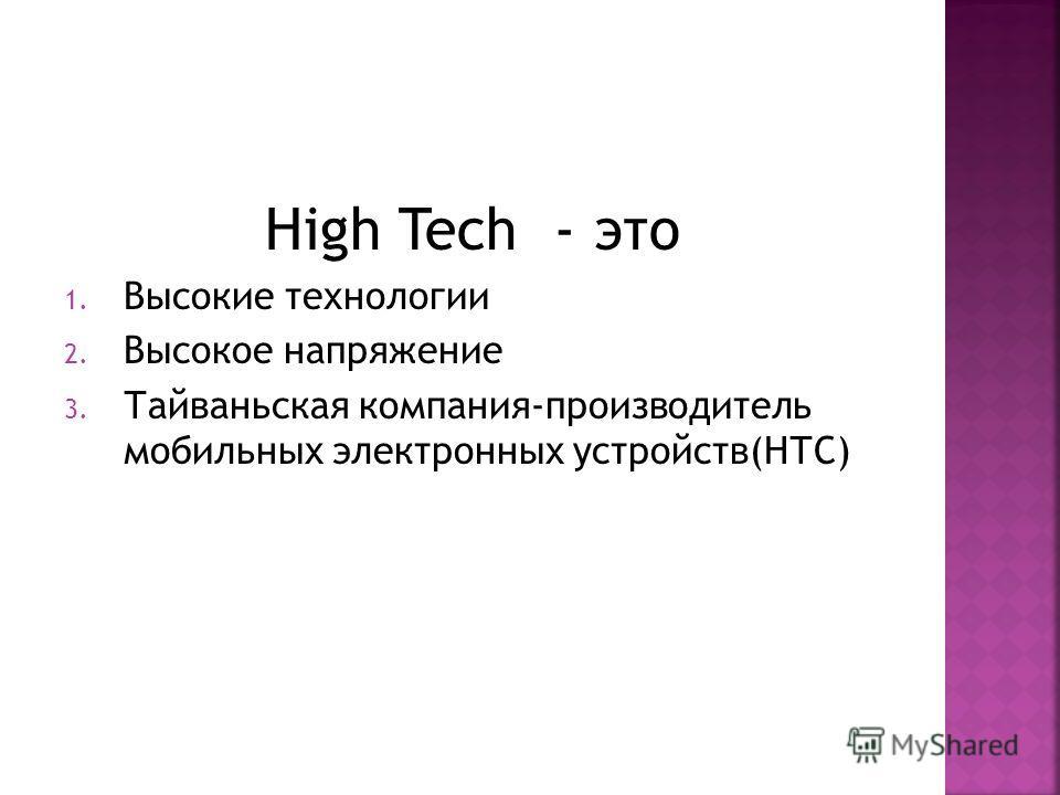 High Tech - это 1. Высокие технологии 2. Высокое напряжение 3. Тайваньская компания-производитель мобильных электронных устройств(НТС)