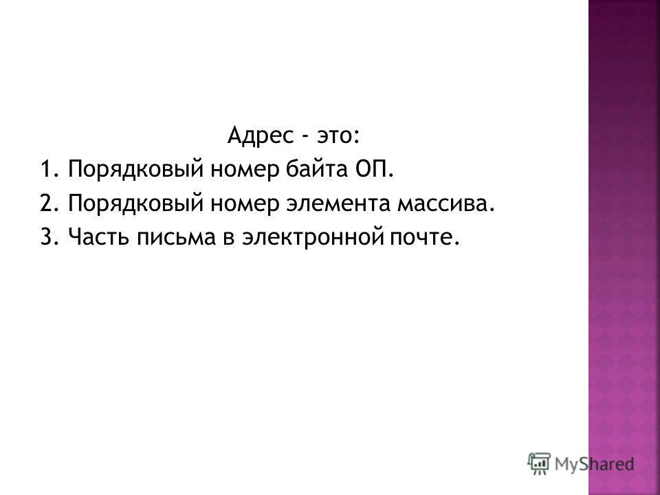 Адрес - это: 1. Порядковый номер байта ОП. 2. Порядковый номер элемента массива. 3. Часть письма в электронной почте.