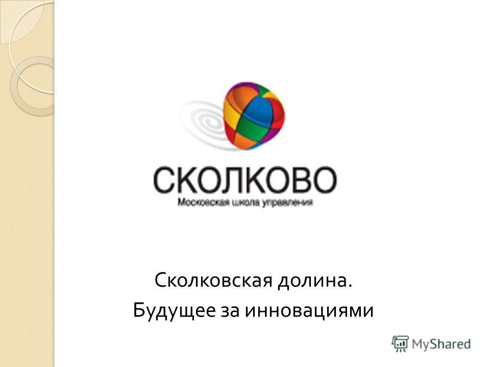Сколковская долина. Будущее за инновациями
